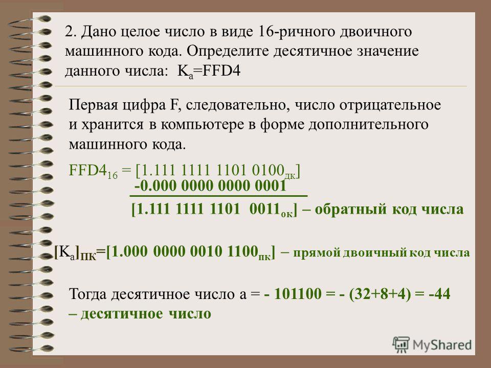 2. Дано целое число в виде 16-ричного двоичного машинного кода. Определите десятичное значение данного числа: K a =FFD4 Первая цифра F, следовательно, число отрицательное и хранится в компьютере в форме дополнительного машинного кода. FFD4 16 = [1.11