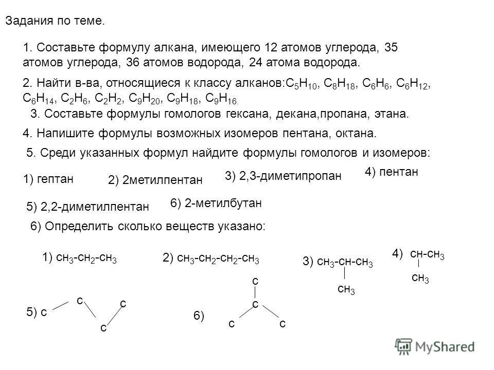 Задания по теме. 1. Составьте формулу алкана, имеющего 12 атомов углерода, 35 атомов углерода, 36 атомов водорода, 24 атома водорода. 2. Найти в-ва, относящиеся к классу алканов:С 5 Н 10, С 8 Н 18, С 6 Н 6, С 6 Н 12, С 6 Н 14, С 2 Н 6, С 2 Н 2, С 9 Н