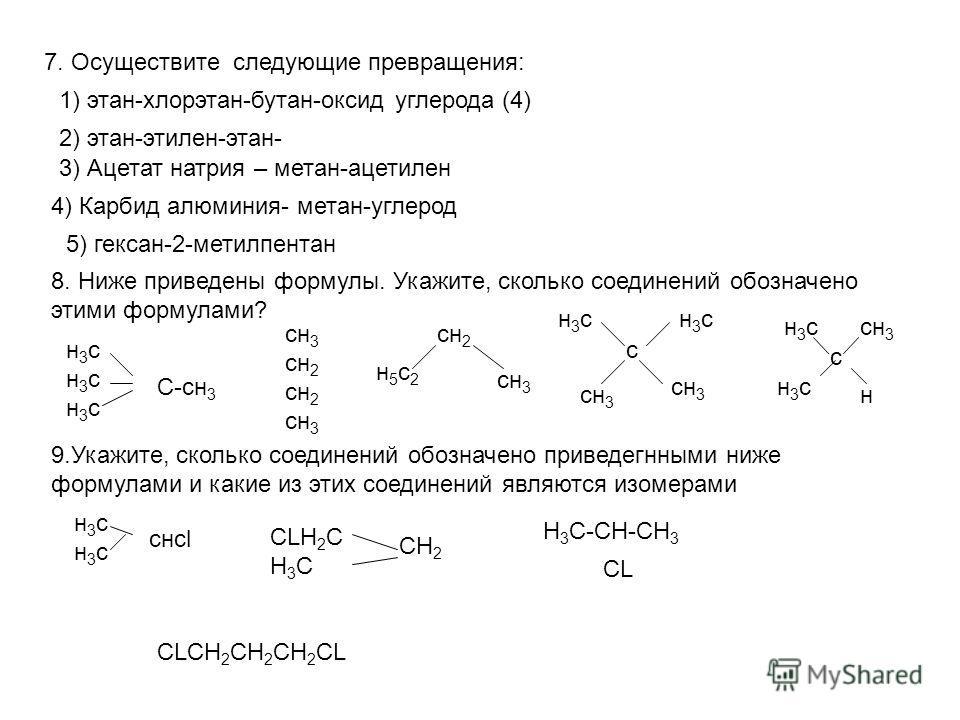7. Осуществите следующие превращения: 1) этан-хлорэтан-бутан-оксид углерода (4) 2) этан-этилен-этан- 3) Ацетат натрия – метан-ацетилен 4) Карбид алюминия- метан-углерод 5) гексан-2-метилпентан 8. Ниже приведены формулы. Укажите, сколько соединений об