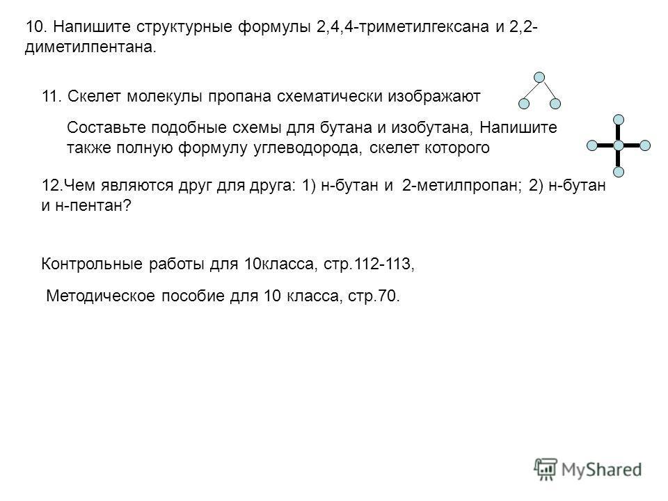 10. Напишите структурные формулы 2,4,4-триметилгексана и 2,2- диметилпентана. 11. Скелет молекулы пропана схематически изображают Составьте подобные схемы для бутана и изобутана, Напишите также полную формулу углеводорода, скелет которого 12.Чем явля