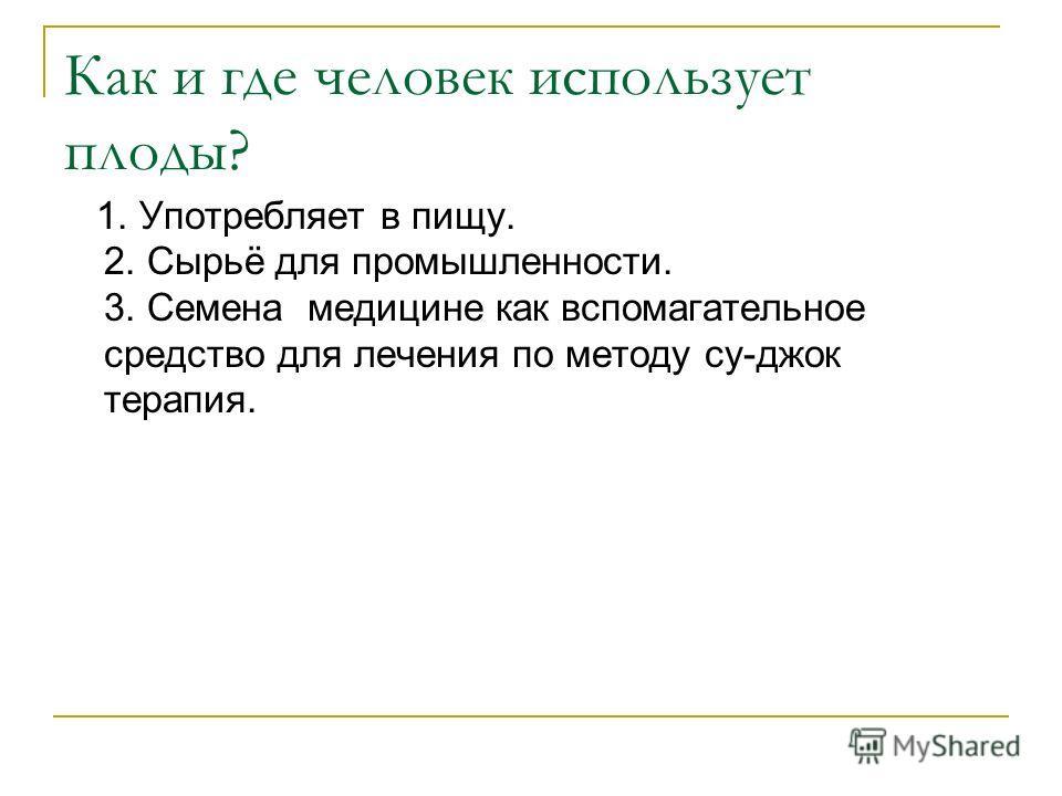 1. Употребляет в пищу. 2. Сырьё для промышленности. 3. Семена медицине как вспомагательное средство для лечения по методу су-джок терапия.