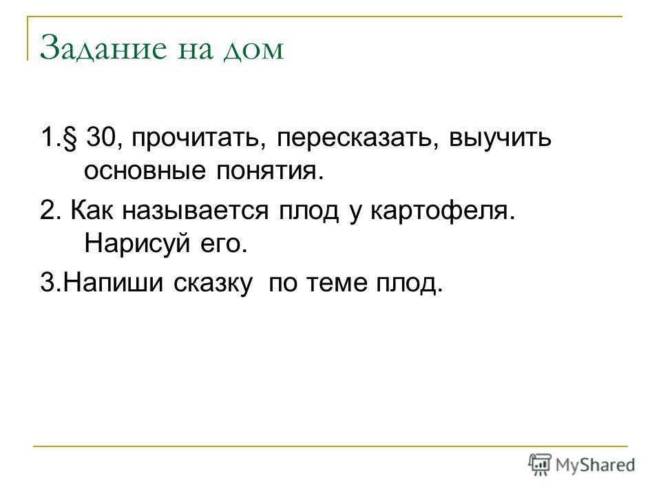Задание на дом 1.§ 30, прочитать, пересказать, выучить основные понятия. 2. Как называется плод у картофеля. Нарисуй его. 3.Напиши сказку по теме плод.
