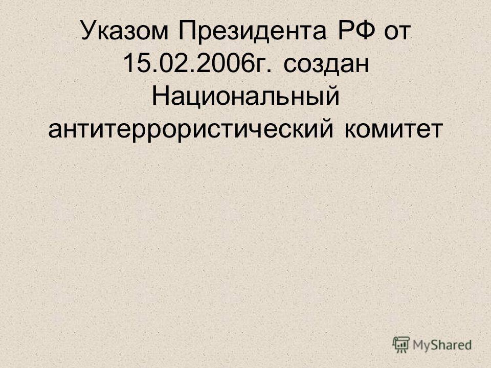 Указом Президента РФ от 15.02.2006г. создан Национальный антитеррористический комитет