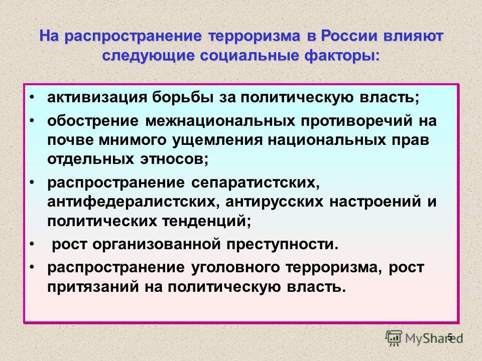 5 На распространение терроризма в России влияют следующие социальные факторы: активизация борьбы за политическую власть; обострение межнациональных противоречий на почве мнимого ущемления национальных прав отдельных этносов; распространение сепаратис