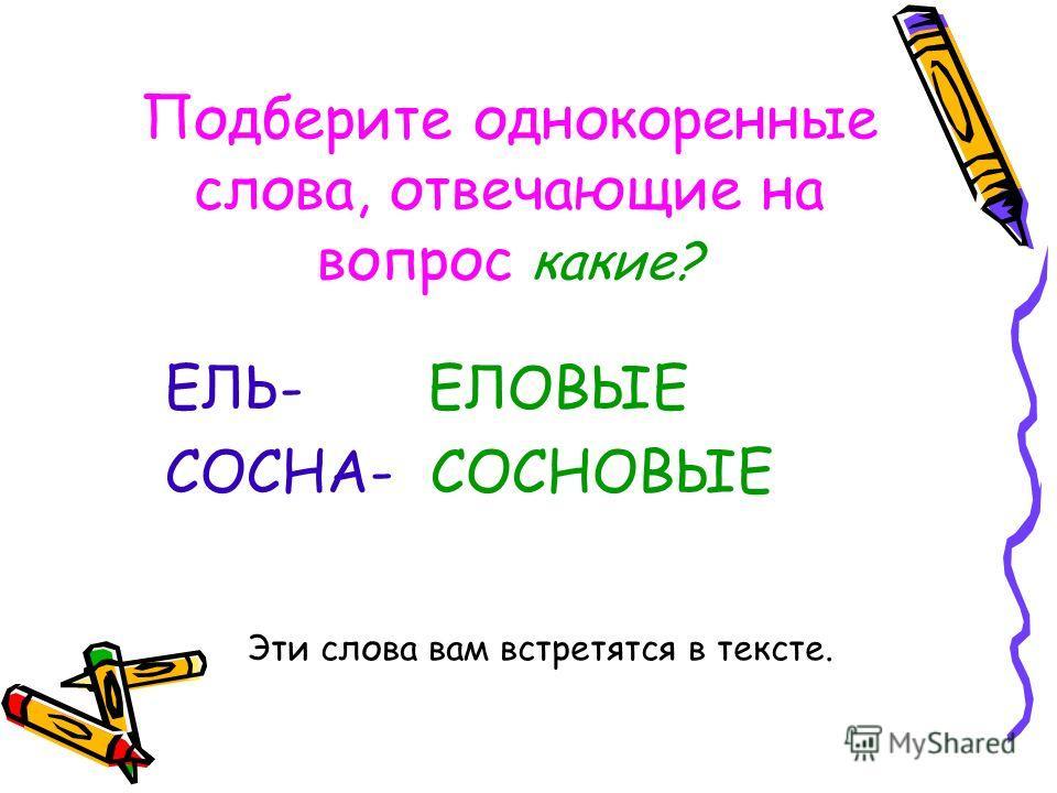 Подберите однокоренные слова, отвечающие на вопрос какие? ЕЛЬ- ЕЛОВЫЕ СОСНА- СОСНОВЫЕ Эти слова вам встретятся в тексте.