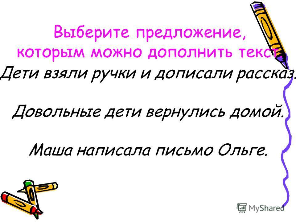 Дети взяли ручки и дописали рассказ. Довольные дети вернулись домой. Маша написала письмо Ольге. Выберите предложение, которым можно дополнить текст.