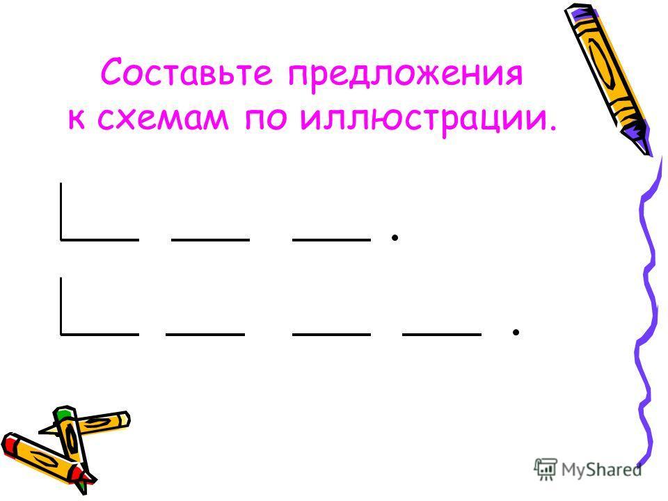 Составьте предложения к схемам по иллюстрации.