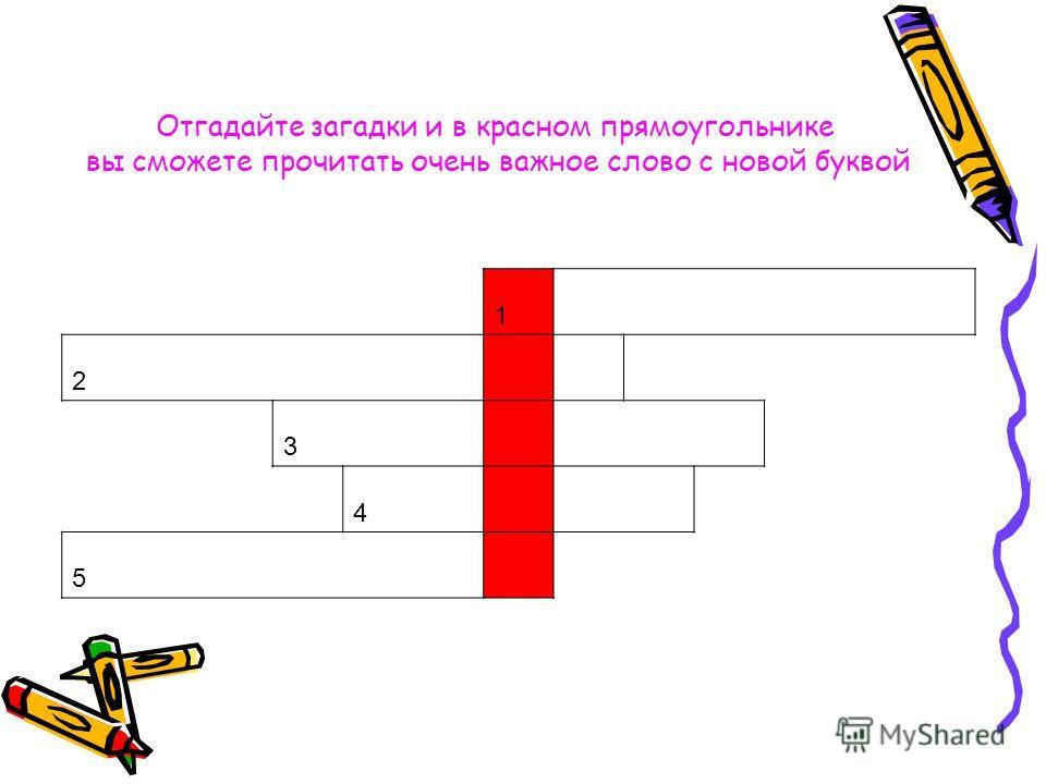 1 2 3 4 5 Отгадайте загадки и в красном прямоугольнике вы сможете прочитать очень важное слово с новой буквой