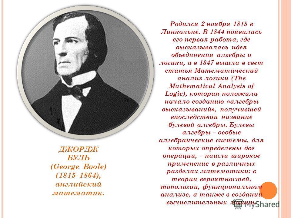 Родился 2 ноября 1815 в Линкольне. В 1844 появилась его первая работа, где высказывалась идея объединения алгебры и логики, а в 1847 вышла в свет статья Математический анализ логики (The Mathematical Analysis of Logic), которая положила начало создан