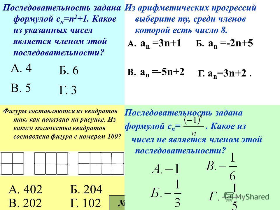 Последовательность задана формулой с п =п 2 +1. Какое из указанных чисел является членом этой последовательности? А. 4 В. 5 Г. 3 Б. 6 Из арифметических прогрессий выберите ту, среди членов которой есть число 8. Г. а n =3n+2. А. а n =3n+1 Фигуры соста
