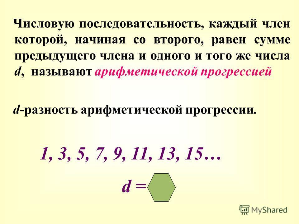 Числовую последовательность, каждый член которой, начиная со второго, равен сумме предыдущего члена и одного и того же числа d, называют арифметической прогрессией d-разность арифметической прогрессии. 1, 3, 5, 7, 9, 11, 13, 15… d = 2