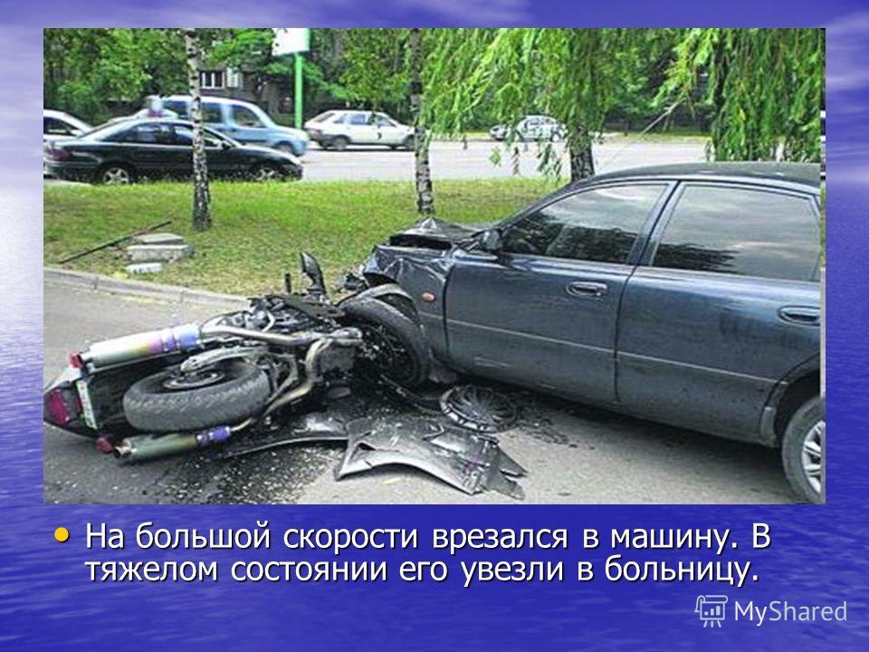 На большой скорости врезался в машину. В тяжелом состоянии его увезли в больницу. На большой скорости врезался в машину. В тяжелом состоянии его увезли в больницу.