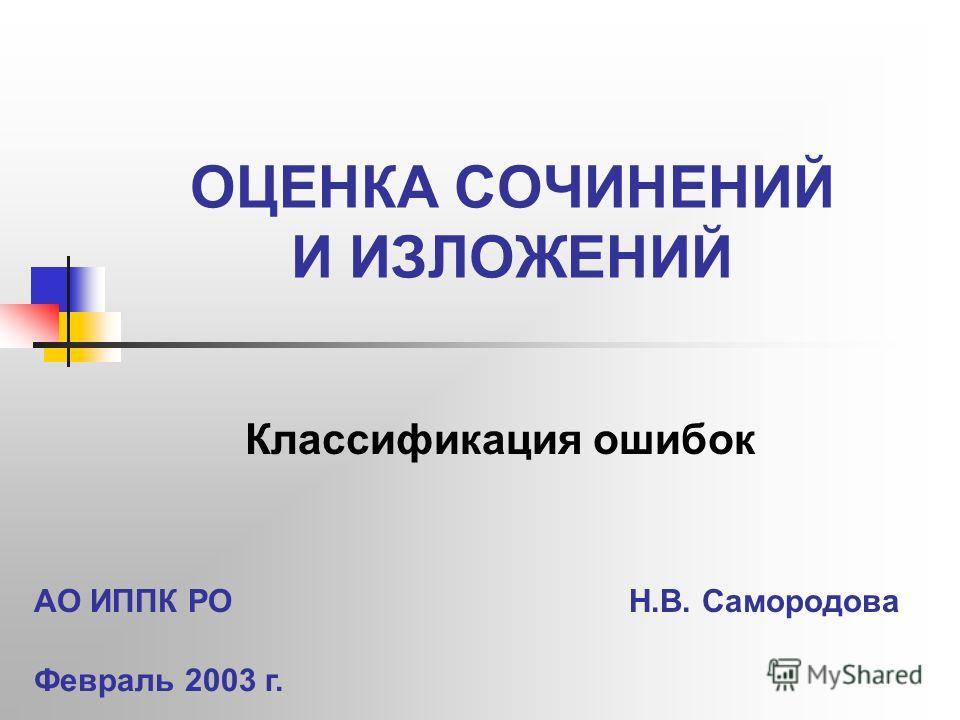 ОЦЕНКА СОЧИНЕНИЙ И ИЗЛОЖЕНИЙ Классификация ошибок АО ИППК РО Н.В. Самородова Февраль 2003 г.