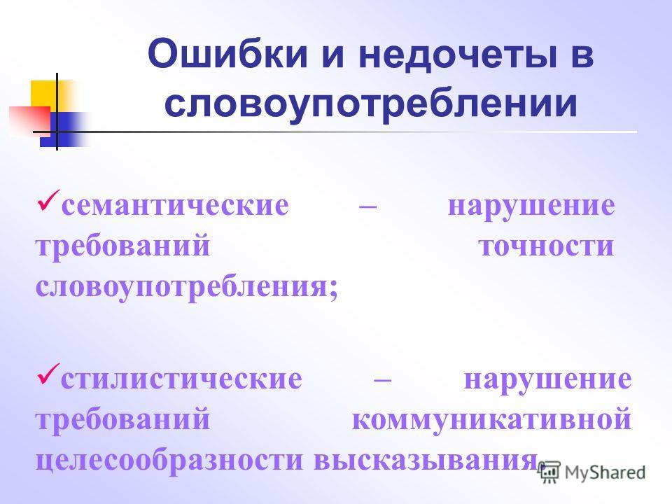 Ошибки и недочеты в словоупотреблении семантические – нарушение требований точности словоупотребления; стилистические – нарушение требований коммуникативной целесообразности высказывания.