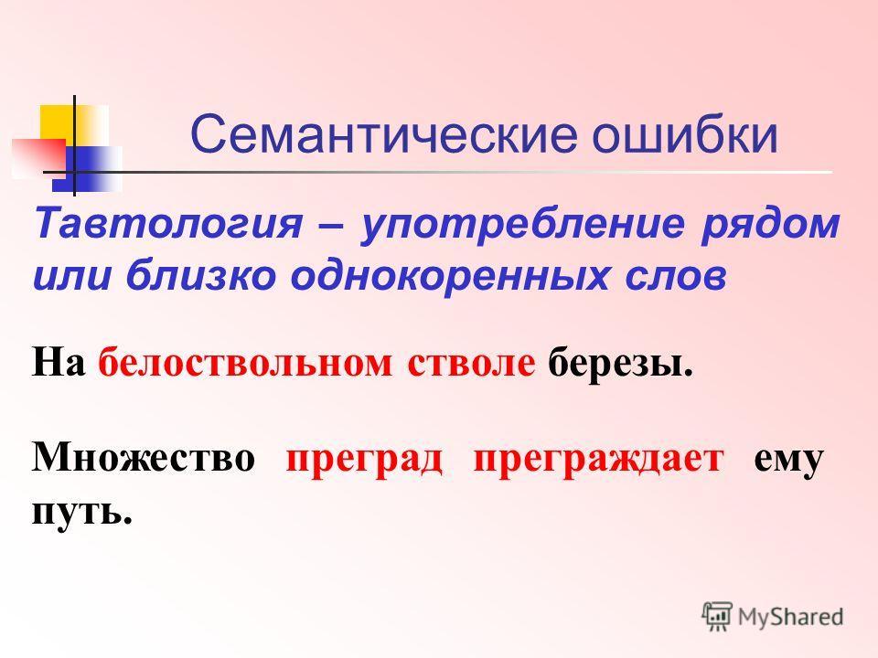 Семантические ошибки Тавтология – употребление рядом или близко однокоренных слов На белоствольном стволе березы. Множество преград преграждает ему путь.