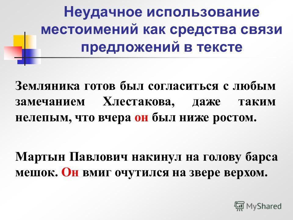 Неудачное использование местоимений как средства связи предложений в тексте Земляника готов был согласиться с любым замечанием Хлестакова, даже таким нелепым, что вчера он был ниже ростом. Мартын Павлович накинул на голову барса мешок. Он вмиг очутил