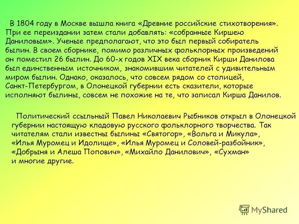 В 1804 году в Москве вышла книга «Древние российские стихотворения». При ее переиздании затем стали добавлять: «собранные Киршею Даниловым». Ученые предполагают, что это был первый собиратель былин. В своем сборнике, помимо различных фольклорных прои