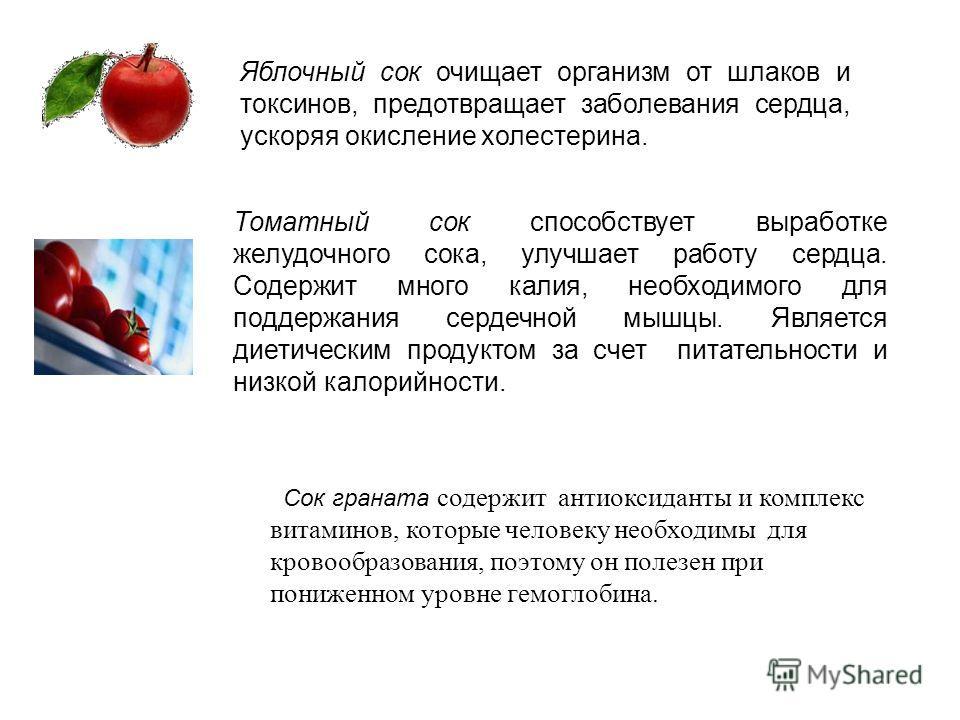 Яблочный сок очищает организм от шлаков и токсинов, предотвращает заболевания сердца, ускоряя окисление холестерина. Томатный сок способствует выработке желудочного сока, улучшает работу сердца. Содержит много калия, необходимого для поддержания серд