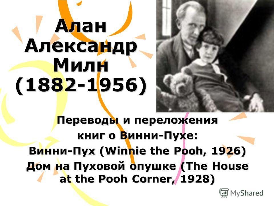 Алан Александр Милн (1882-1956) Переводы и переложения книг о Винни-Пухе: Винни-Пух (Winnie the Pooh, 1926) Дом на Пуховой опушке (The House at the Pooh Corner, 1928)