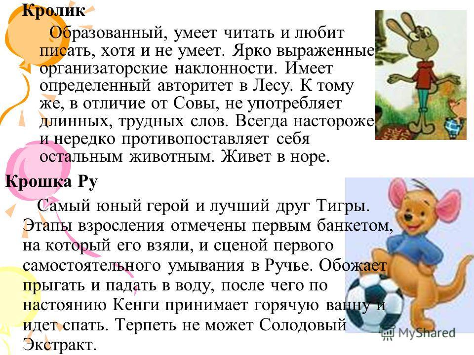 Кролик Образованный, умеет читать и любит писать, хотя и не умеет. Ярко выраженные организаторские наклонности. Имеет определенный авторитет в Лесу. К тому же, в отличие от Совы, не употребляет длинных, трудных слов. Всегда настороже и нередко против