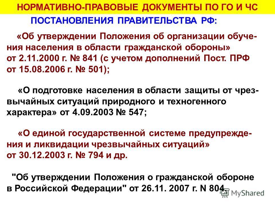 НОРМАТИВНО-ПРАВОВЫЕ ДОКУМЕНТЫ ПО ГО И ЧС ПОСТАНОВЛЕНИЯ ПРАВИТЕЛЬСТВА РФ: «Об утверждении Положения об организации обуче- ния населения в области гражданской обороны» от 2.11.2000 г. 841 (с учетом дополнений Пост. ПРФ от 15.08.2006 г. 501); «О подгото