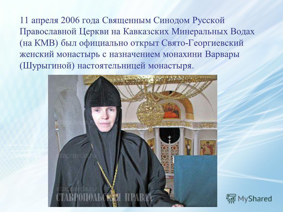 11 апреля 2006 года Священным Синодом Русской Православной Церкви на Кавказских Минеральных Водах (на КМВ) был официально открыт Свято-Георгиевский женский монастырь с назначением монахини Варвары (Шурыгиной) настоятельницей монастыря.