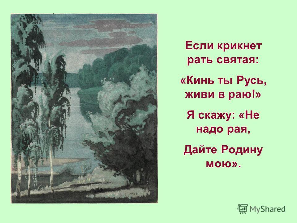 Если крикнет рать святая: «Кинь ты Русь, живи в раю!» Я скажу: «Не надо рая, Дайте Родину мою».