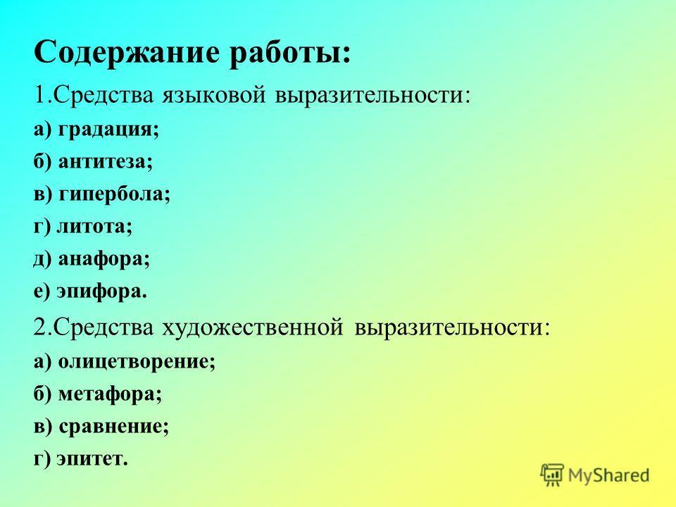 Содержание работы: 1.Средства языковой выразительности: а) градация; б) антитеза; в) гипербола; г) литота; д) анафора; е) эпифора. 2.Средства художественной выразительности: а) олицетворение; б) метафора; в) сравнение; г) эпитет.