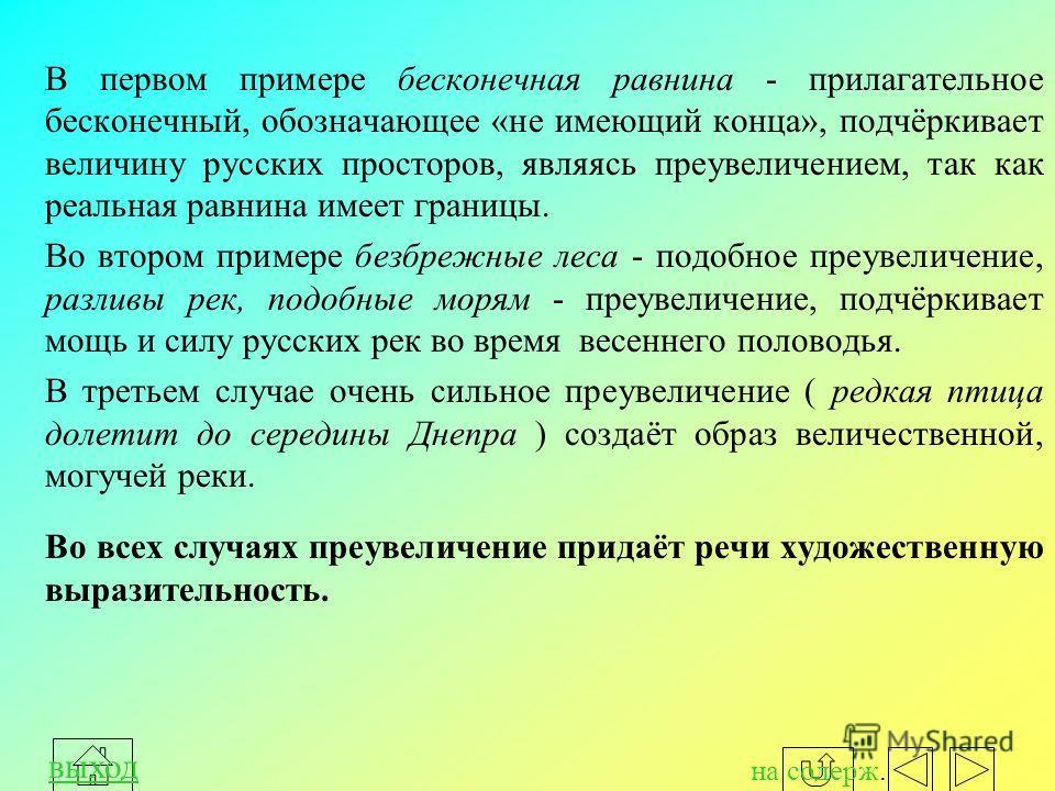 В первом примере бесконечная равнина - прилагательное бесконечный, обозначающее «не имеющий конца», подчёркивает величину русских просторов, являясь преувеличением, так как реальная равнина имеет границы. Во втором примере безбрежные леса - подобное