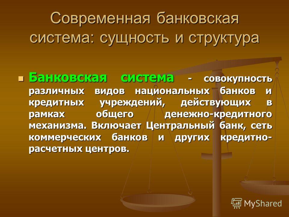 Современная банковская система: сущность и структура Банковская система - совокупность различных видов национальных банков и кредитных учреждений, действующих в рамках общего денежно-кредитного механизма. Включает Центральный банк, сеть коммерческих