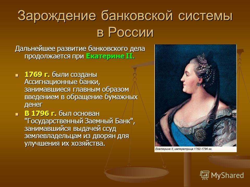 Зарождение банковской системы в России Дальнейшее развитие банковского дела продолжается при Екатерине II. 1769 г. были созданы Ассигнационные банки, занимавшиеся главным образом введением в обращение бумажных денег 1769 г. были созданы Ассигнационны