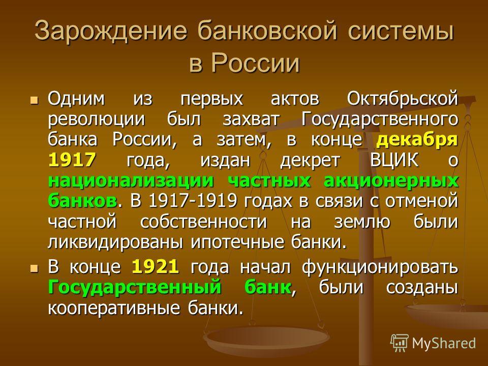 Зарождение банковской системы в России Одним из первых актов Октябрьской революции был захват Государственного банка России, а затем, в конце декабря 1917 года, издан декрет ВЦИК о национализации частных акционерных банков. В 1917-1919 годах в связи