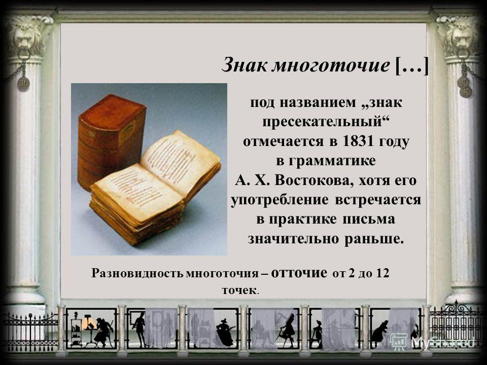 Знак многоточие […] под названием знак пресекательный отмечается в 1831 году в грамматике А. Х. Востокова, хотя его употребление встречается в практике письма значительно раньше. Разновидность многоточия – отточие от 2 до 12 точек.