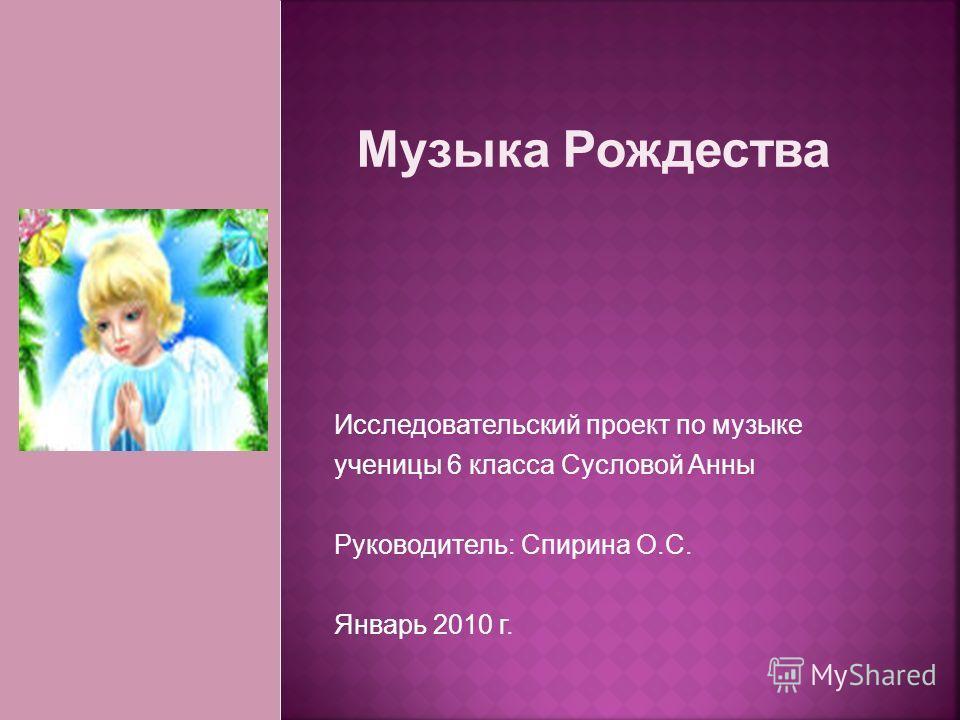 Исследовательский проект по музыке ученицы 6 класса Сусловой Анны Руководитель: Спирина О.С. Январь 2010 г.