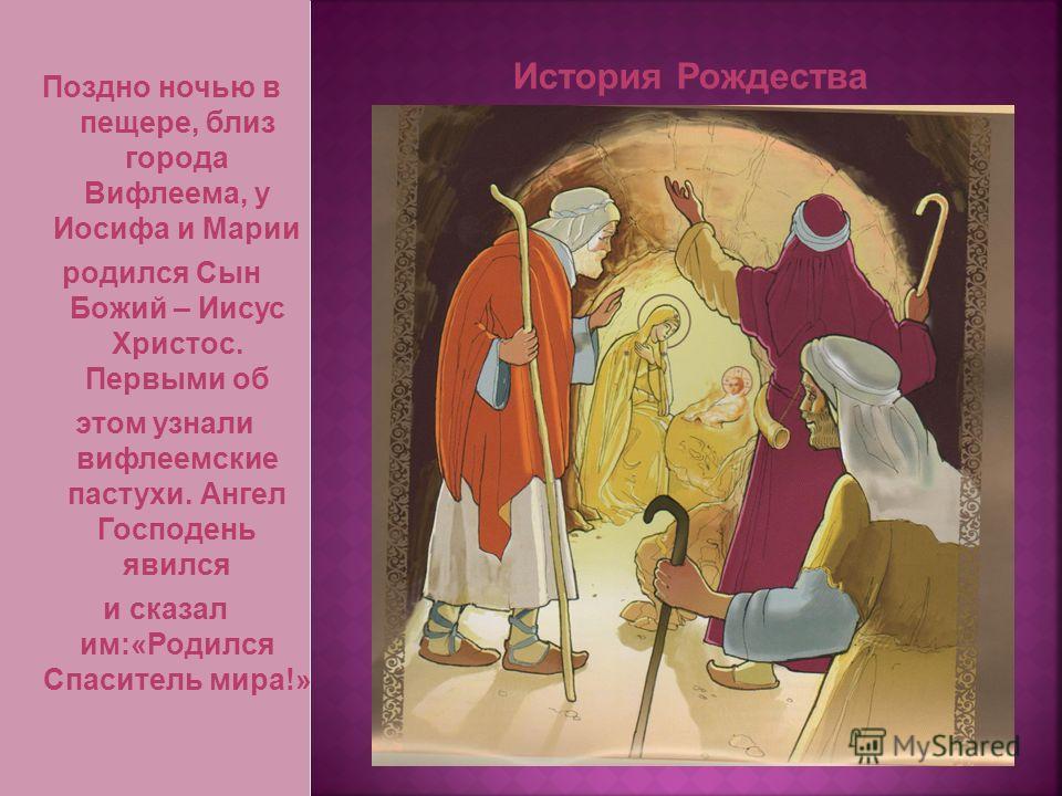 Поздно ночью в пещере, близ города Вифлеема, у Иосифа и Марии родился Сын Божий – Иисус Христос. Первыми об этом узнали вифлеемские пастухи. Ангел Господень явился и сказал им:«Родился Спаситель мира!»