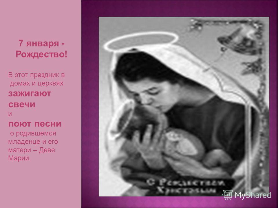 7 января - Рождество! В этот праздник в домах и церквях зажигают свечи и поют песни о родившемся младенце и его матери – Деве Марии.