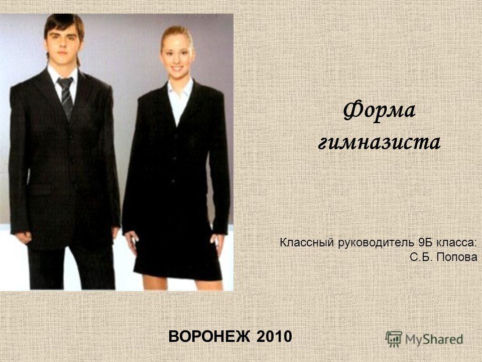 Форма гимназиста Классный руководитель 9Б класса: С.Б. Попова ВОРОНЕЖ 2010