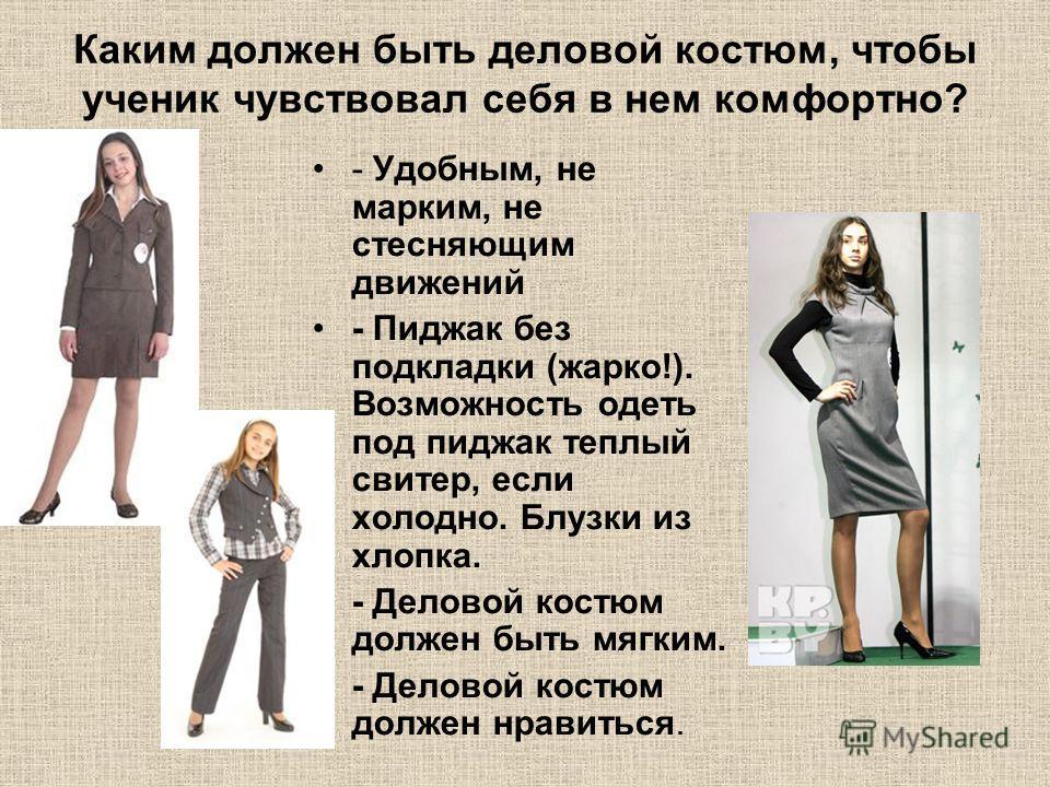 Каким должен быть деловой костюм, чтобы ученик чувствовал себя в нем комфортно? - Удобным, не марким, не стесняющим движений - Пиджак без подкладки (жарко!). Возможность одеть под пиджак теплый свитер, если холодно. Блузки из хлопка. - Деловой костюм