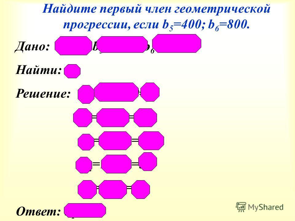 Найдите первый член геометрической прогрессии, если b 5 =400; b 6 =800. Дано: (b п ), b 5 = 400 b 6 = 800 Найти: b 1 Решение: q=800:400=2 b 4 =400:2=200 b 3 =200:2=100 b 2 =100:2=50 b 1 =50:2=25 Ответ: b 1 =25