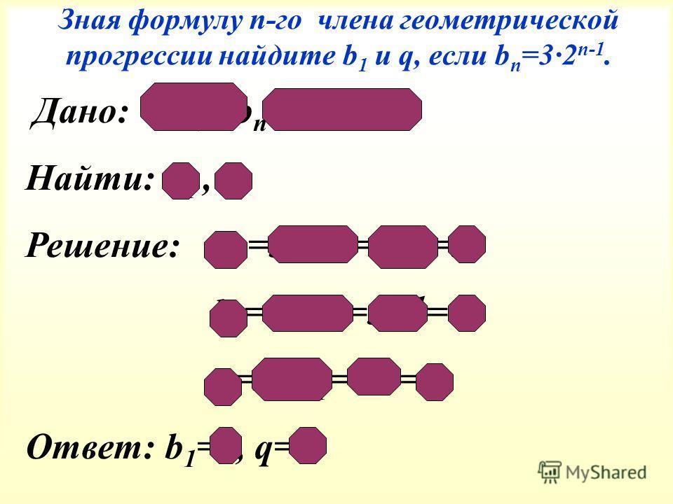 Зная формулу п-го члена геометрической прогрессии найдите b 1 и q, если b п =3 2 n-1. Дано: (b п ), b п =32 n-1 Найти: b 1, q Решение: b 1 =32 1-1 =32 0 =3 b 2 =32 2-1 =32 1 =6 q=b 2 :b 1 =6:3=2 Ответ: b 1 =3, q=2