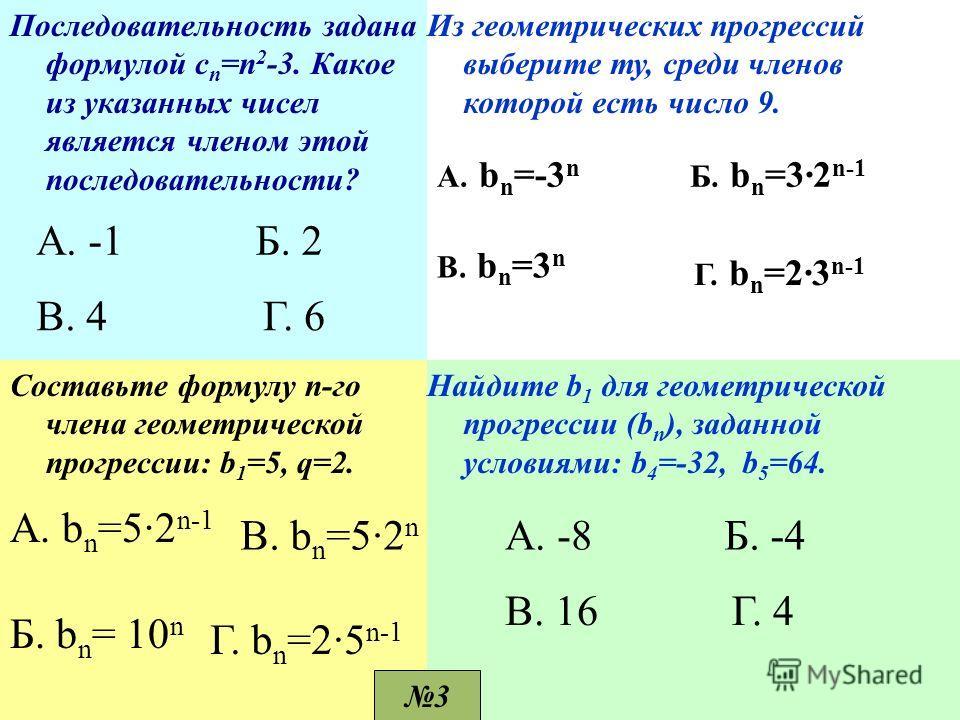 Последовательность задана формулой с п =п 2 -3. Какое из указанных чисел является членом этой последовательности? А. -1 Г. 6В. 4 Б. 2 Из геометрических прогрессий выберите ту, среди членов которой есть число 9. А. b n =-3 n B. bn=3nB. bn=3n Б. b n =3