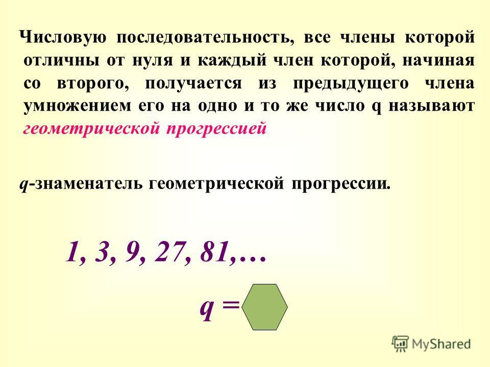 Числовую последовательность, все члены которой отличны от нуля и каждый член которой, начиная со второго, получается из предыдущего члена умножением его на одно и то же число q называют геометрической прогрессией q-знаменатель геометрической прогресс