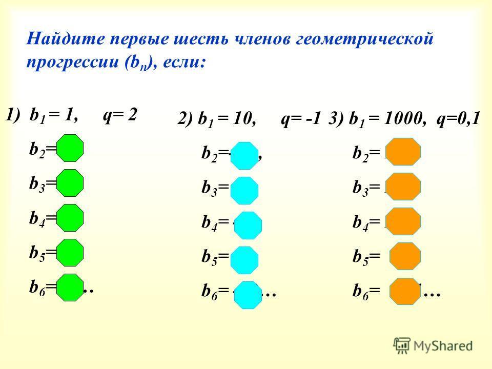 Найдите первые шесть членов геометрической прогрессии (b n ), если: 1)b 1 = 1, q= 2 b 2 = 2, b 3 =4, b 4 =16, b 5 =32, b 6 =64… 2) b 1 = 10, q= -1 b 2 =-10, b 3 = 10, b 4 = -10, b 5 = 10, b 6 = -10… 3) b 1 = 1000, q=0,1 b 2 = 100, b 3 = 10, b 4 = 1,