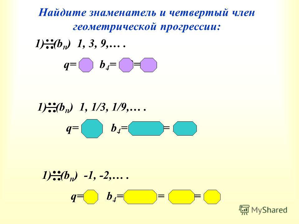 Найдите знаменатель и четвертый член геометрической прогрессии: 1) (b n ) 1, 3, 9,…. q= 3, b 4 = 9·3= 27 1) (b n ) 1, 1/3, 1/9,…. q= 1/3, b 4 = 1/9·1/3= 1/27 1) (b n ) - 1, -2,…. q= 2, b 4 = b 1 ·q 4-1 = -1·2 3 = -8