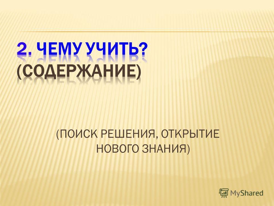 (ПОИСК РЕШЕНИЯ, ОТКРЫТИЕ НОВОГО ЗНАНИЯ)