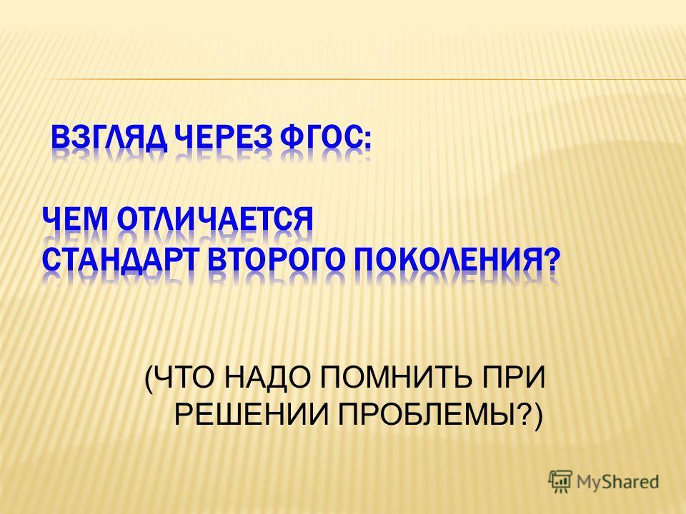 (ЧТО НАДО ПОМНИТЬ ПРИ РЕШЕНИИ ПРОБЛЕМЫ?)