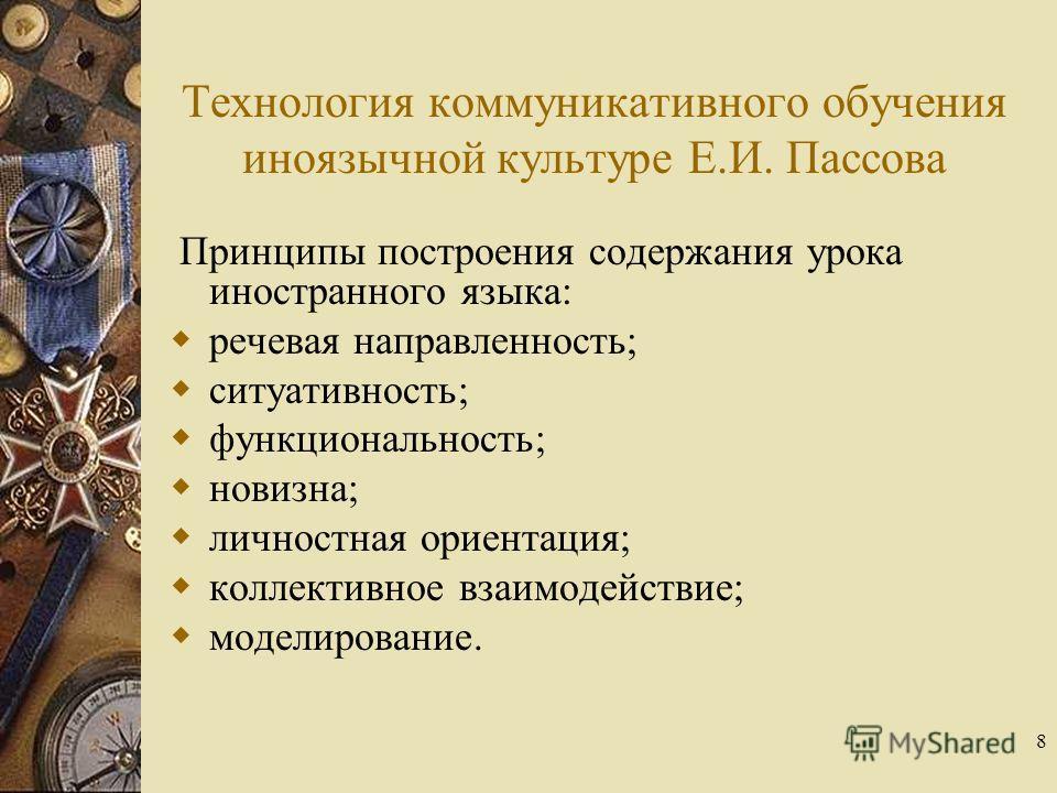 8 Технология коммуникативного обучения иноязычной культуре Е.И. Пассова Принципы построения содержания урока иностранного языка: речевая направленность; ситуативность; функциональность; новизна; личностная ориентация; коллективное взаимодействие; мод