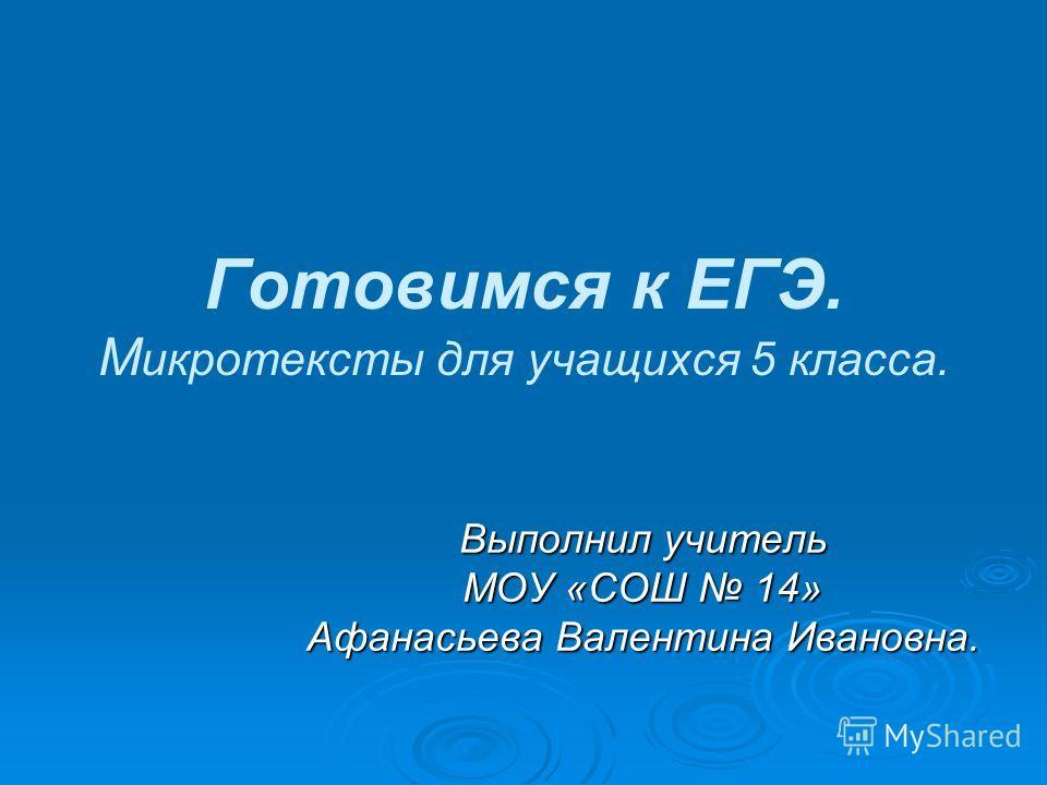 Готовимся к ЕГЭ. М икротексты для учащихся 5 класса. Выполнил учитель МОУ «СОШ 14» Афанасьева Валентина Ивановна.