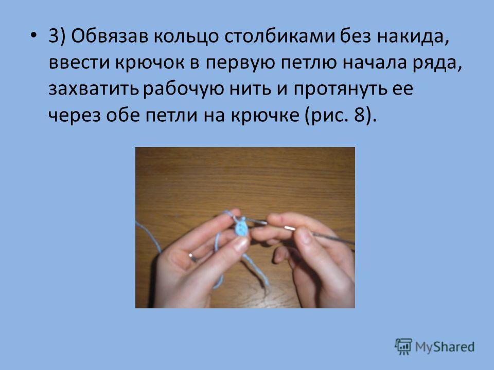 3) Обвязав кольцо столбиками без накида, ввести крючок в первую петлю начала ряда, захватить рабочую нить и протянуть ее через обе петли на крючке (рис. 8).