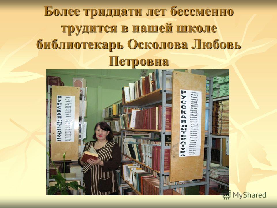 Более тридцати лет бессменно трудится в нашей школе библиотекарь Осколова Любовь Петровна